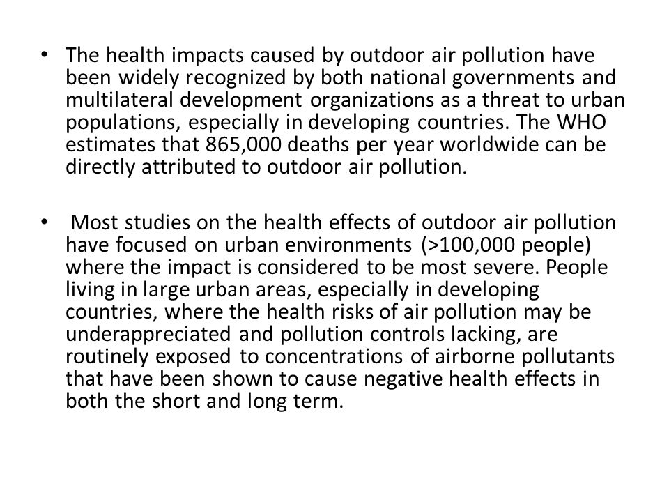 The health impacts caused by outdoor air pollution have been widely recognized by both national governments and multilateral development organizations as a threat to urban populations, especially in developing countries. The WHO estimates that 865,000 deaths per year worldwide can be directly attributed to outdoor air pollution.