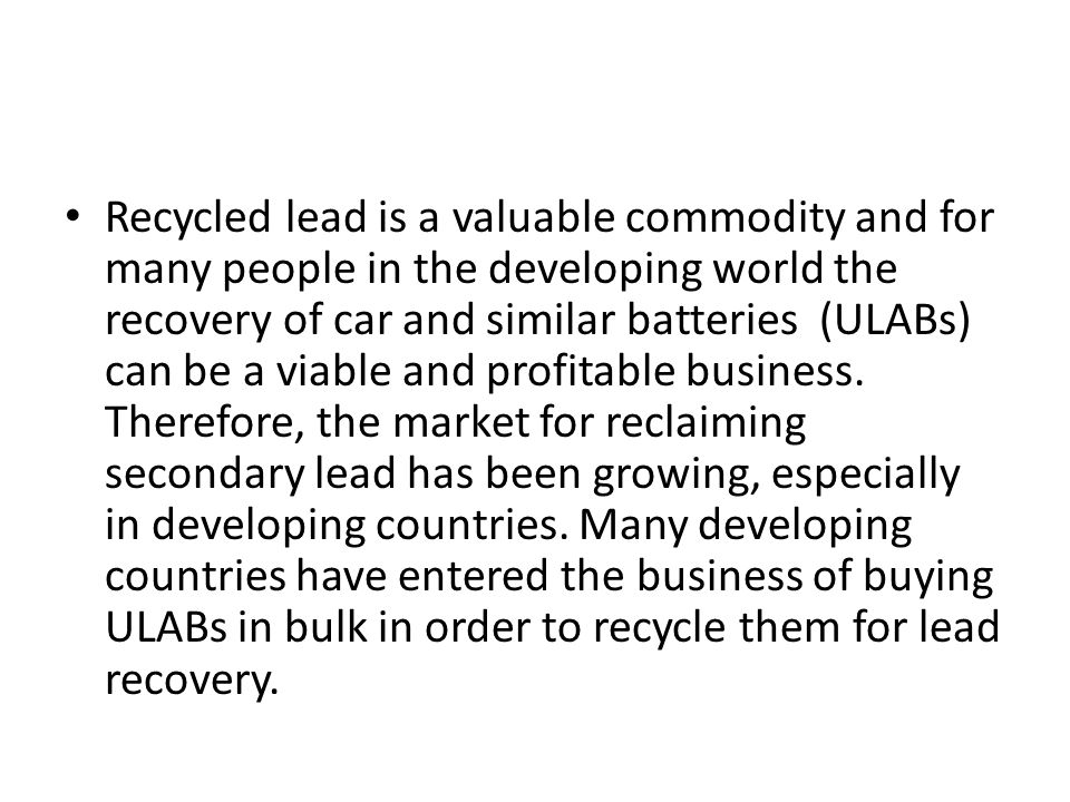 Recycled lead is a valuable commodity and for many people in the developing world the recovery of car and similar batteries (ULABs) can be a viable and profitable business.