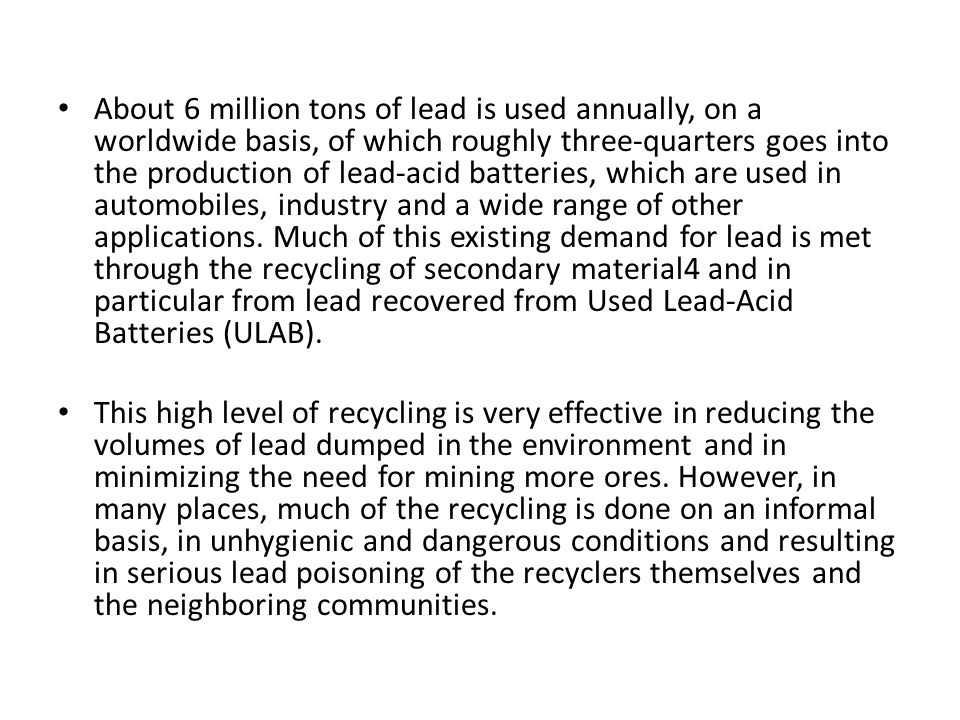 About 6 million tons of lead is used annually, on a worldwide basis, of which roughly three-quarters goes into the production of lead-acid batteries, which are used in automobiles, industry and a wide range of other applications. Much of this existing demand for lead is met through the recycling of secondary material4 and in particular from lead recovered from Used Lead-Acid Batteries (ULAB).