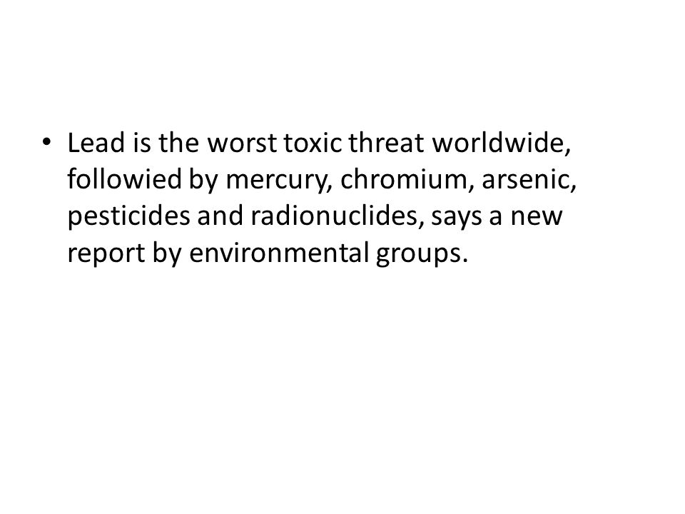 Lead is the worst toxic threat worldwide, followied by mercury, chromium, arsenic, pesticides and radionuclides, says a new report by environmental groups.