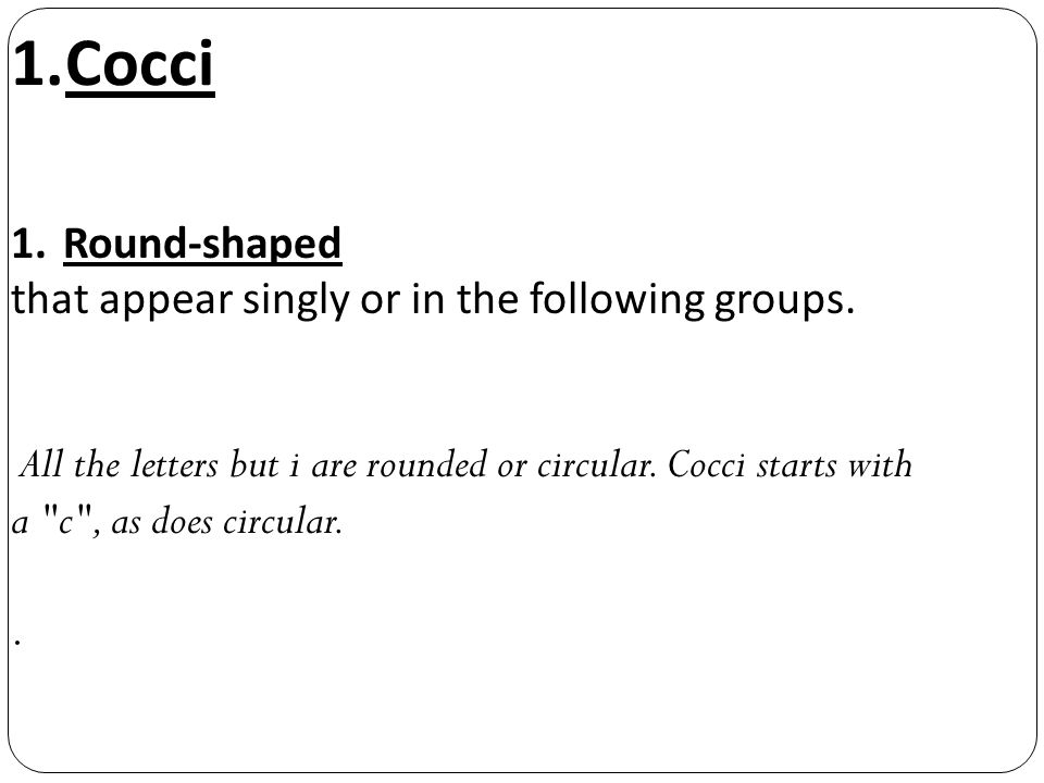 Cocci Round-shaped that appear singly or in the following groups.