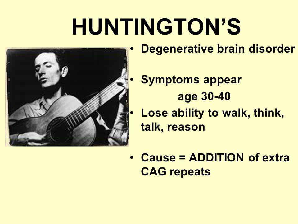 HUNTINGTON'S Degenerative brain disorder Symptoms appear age 30-40