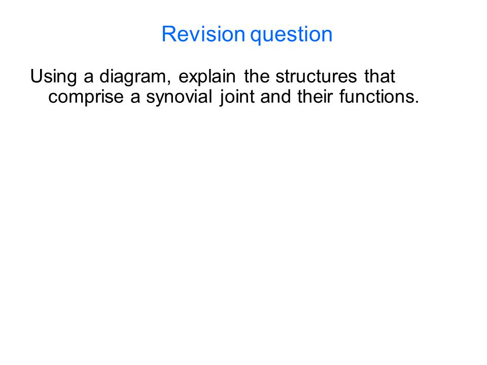 Revision question Using a diagram, explain the structures that comprise a synovial joint and their functions.