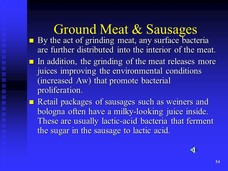 Ground Meat & Sausages By the act of grinding meat, any surface bacteria are further distributed into the interior of the meat.