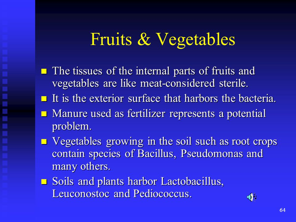 Fruits & Vegetables The tissues of the internal parts of fruits and vegetables are like meat-considered sterile.