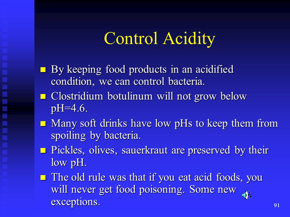 Control Acidity By keeping food products in an acidified condition, we can control bacteria. Clostridium botulinum will not grow below pH=4.6.