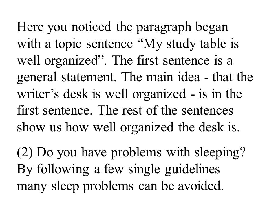 Here you noticed the paragraph began with a topic sentence My study table is well organized . The first sentence is a general statement. The main idea - that the writer's desk is well organized - is in the first sentence. The rest of the sentences show us how well organized the desk is.