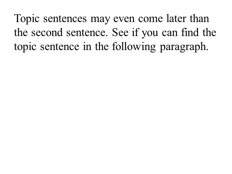 Topic sentences may even come later than the second sentence