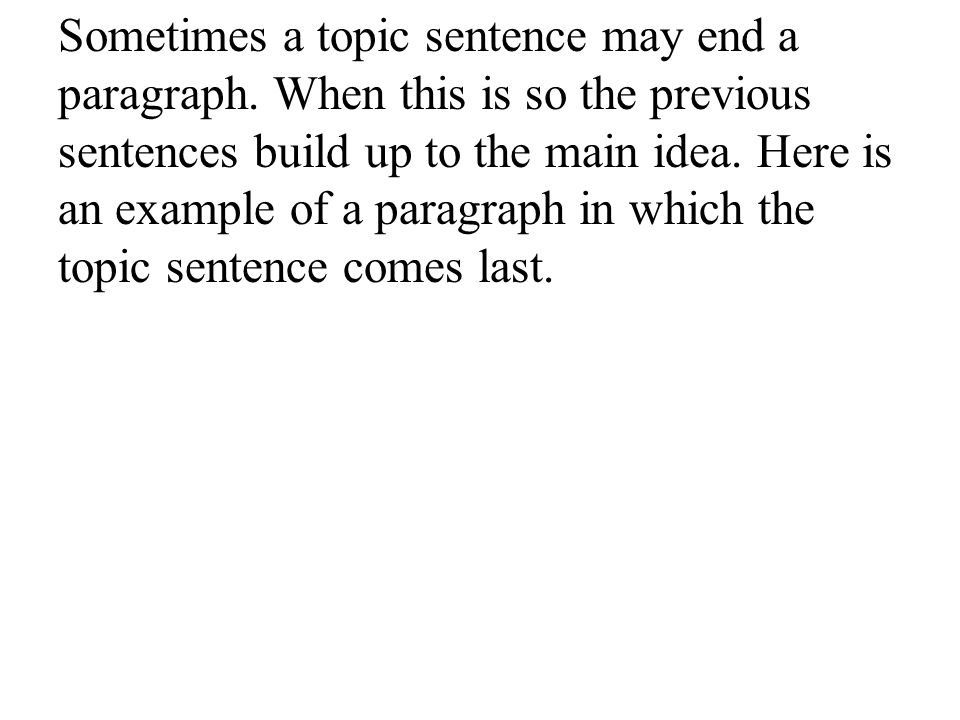 Sometimes a topic sentence may end a paragraph