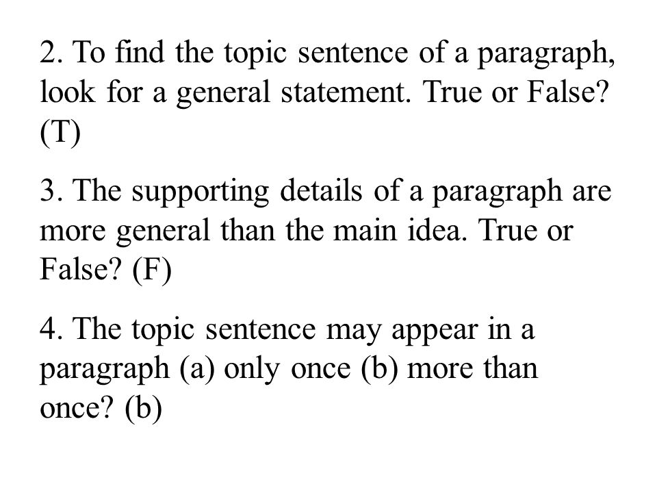 2. To find the topic sentence of a paragraph, look for a general statement. True or False (T)