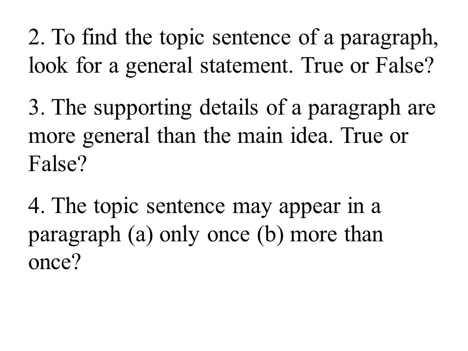 2. To find the topic sentence of a paragraph, look for a general statement. True or False