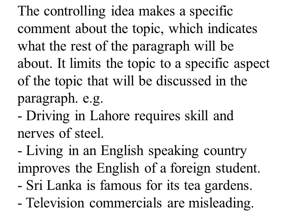 The controlling idea makes a specific comment about the topic, which indicates what the rest of the paragraph will be about. It limits the topic to a specific aspect of the topic that will be discussed in the paragraph. e.g.