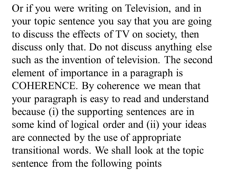 Or if you were writing on Television, and in your topic sentence you say that you are going to discuss the effects of TV on society, then discuss only that.