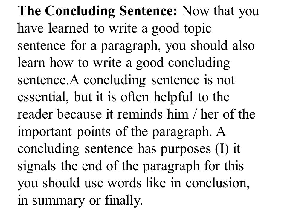The Concluding Sentence: Now that you have learned to write a good topic sentence for a paragraph, you should also learn how to write a good concluding sentence.A concluding sentence is not essential, but it is often helpful to the reader because it reminds him / her of the important points of the paragraph.