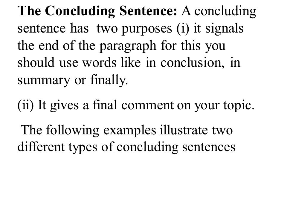 The Concluding Sentence: A concluding sentence has two purposes (i) it signals the end of the paragraph for this you should use words like in conclusion, in summary or finally.