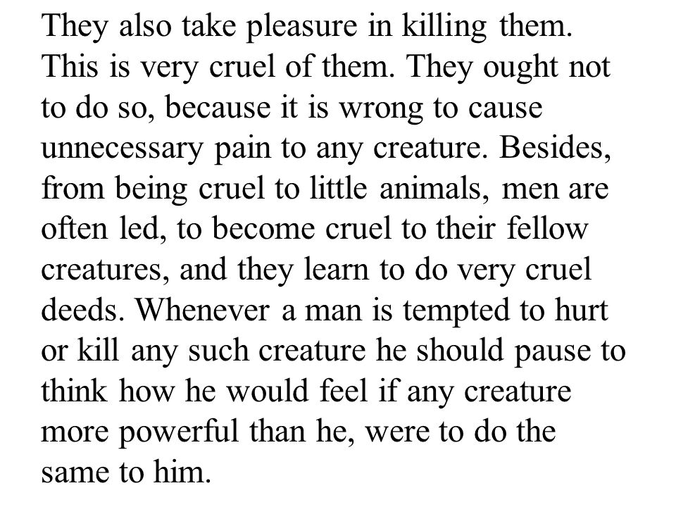 They also take pleasure in killing them. This is very cruel of them