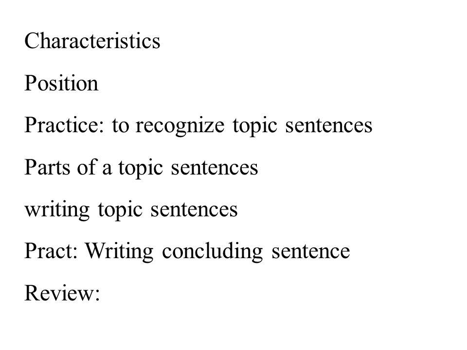 Characteristics Position. Practice: to recognize topic sentences. Parts of a topic sentences. writing topic sentences.