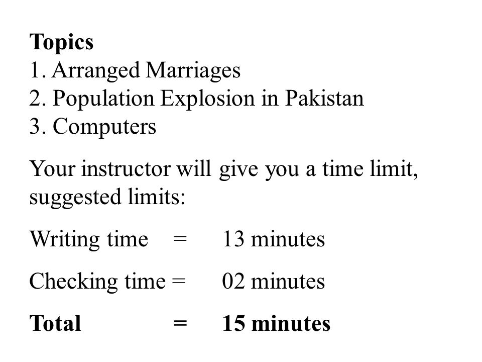 Topics 1. Arranged Marriages. 2. Population Explosion in Pakistan. 3. Computers. Your instructor will give you a time limit, suggested limits: