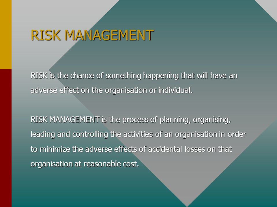 RISK MANAGEMENT RISK is the chance of something happening that will have an. adverse effect on the organisation or individual.