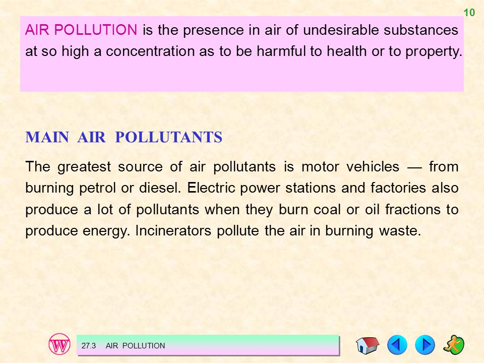AIR POLLUTION is the presence in air of undesirable substances at so high a concentration as to be harmful to health or to property.