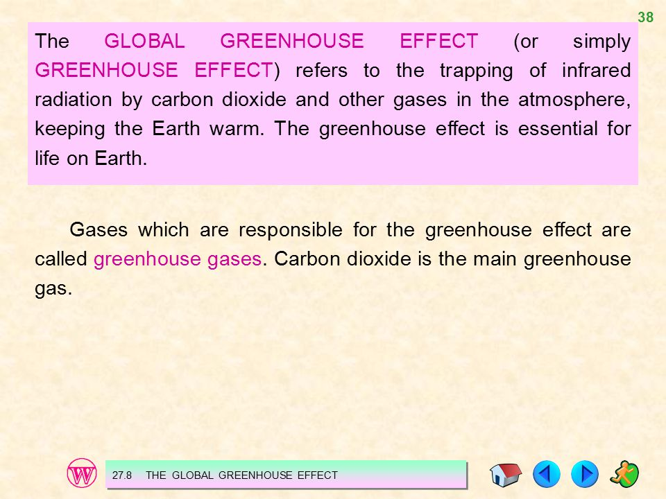 The GLOBAL GREENHOUSE EFFECT (or simply GREENHOUSE EFFECT) refers to the trapping of infrared radiation by carbon dioxide and other gases in the atmosphere, keeping the Earth warm. The greenhouse effect is essential for life on Earth.