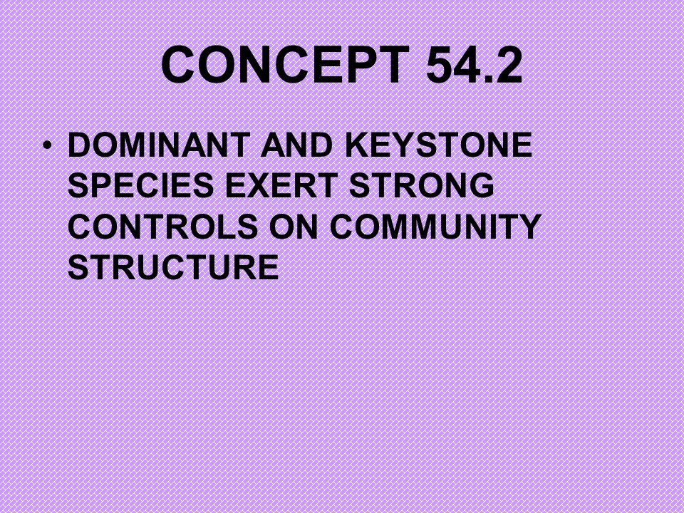 CONCEPT 54.2 DOMINANT AND KEYSTONE SPECIES EXERT STRONG CONTROLS ON COMMUNITY STRUCTURE