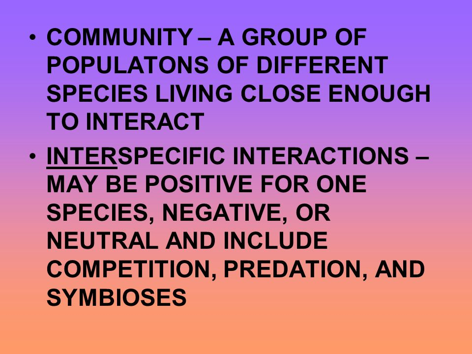 COMMUNITY – A GROUP OF POPULATONS OF DIFFERENT SPECIES LIVING CLOSE ENOUGH TO INTERACT