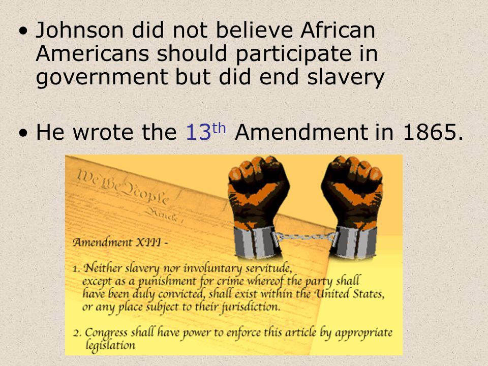 Johnson did not believe African Americans should participate in government but did end slavery