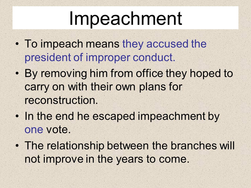 Impeachment To impeach means they accused the president of improper conduct.