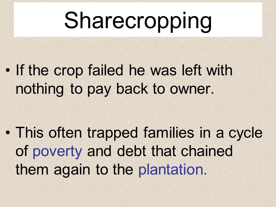 Sharecropping If the crop failed he was left with nothing to pay back to owner.