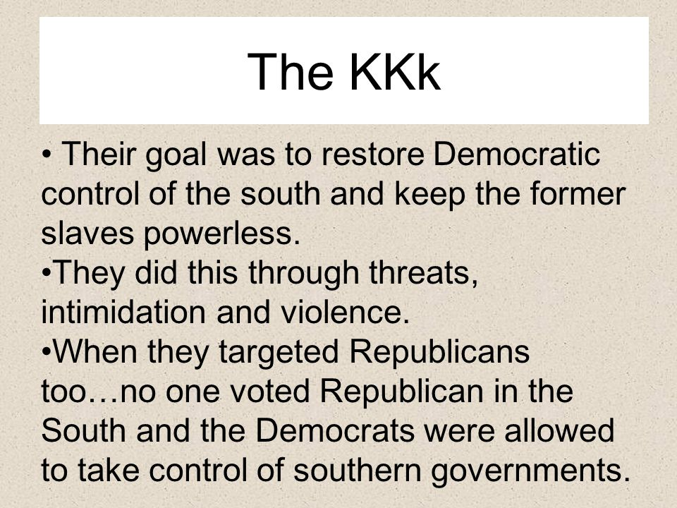 The KKk Their goal was to restore Democratic control of the south and keep the former slaves powerless.
