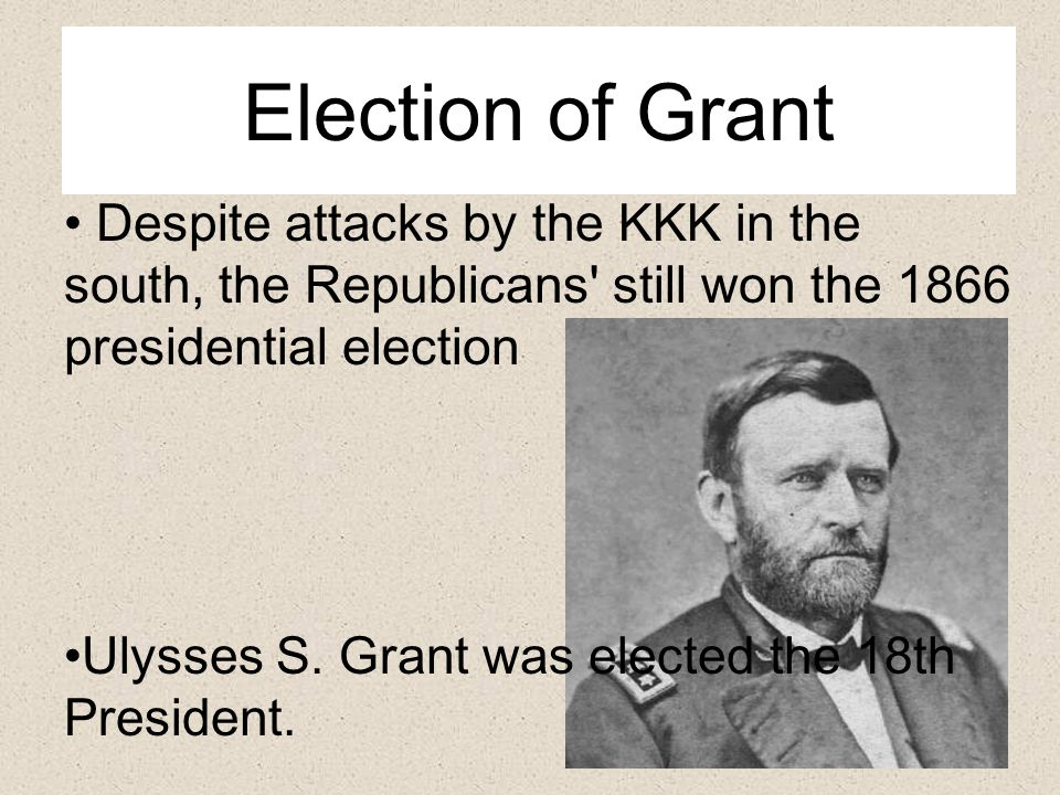 Election of Grant Despite attacks by the KKK in the south, the Republicans still won the 1866 presidential election.