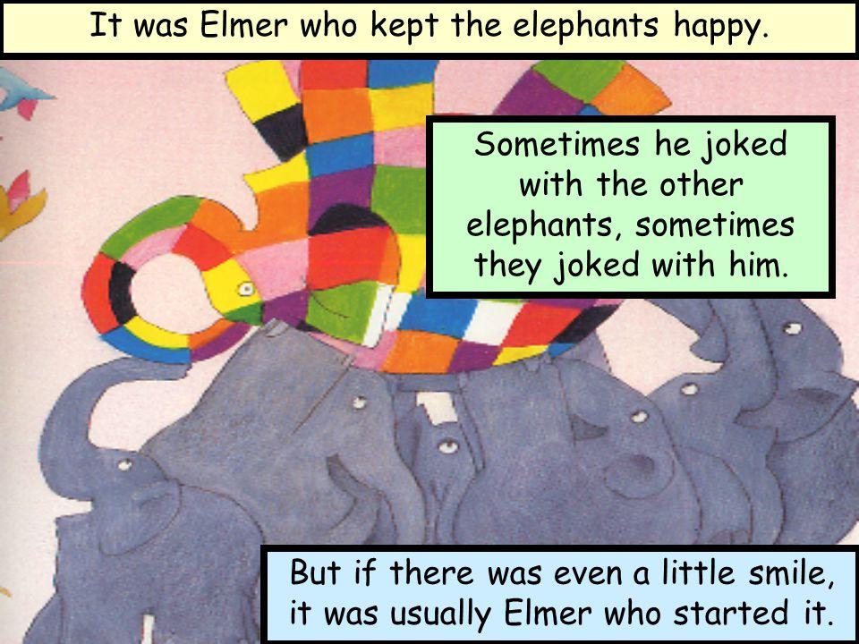 It was Elmer who kept the elephants happy.