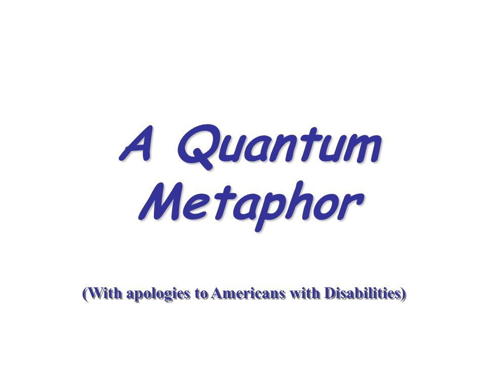 A Quantum Metaphor (With apologies to Americans with Disabilities)