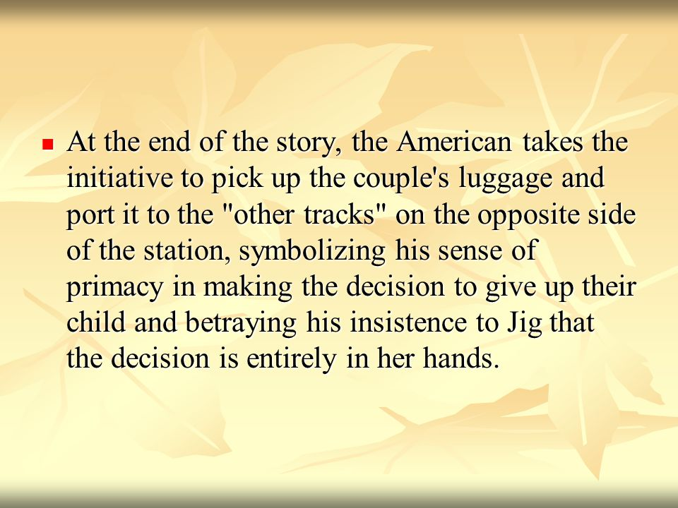 At the end of the story, the American takes the initiative to pick up the couple s luggage and port it to the other tracks on the opposite side of the station, symbolizing his sense of primacy in making the decision to give up their child and betraying his insistence to Jig that the decision is entirely in her hands.