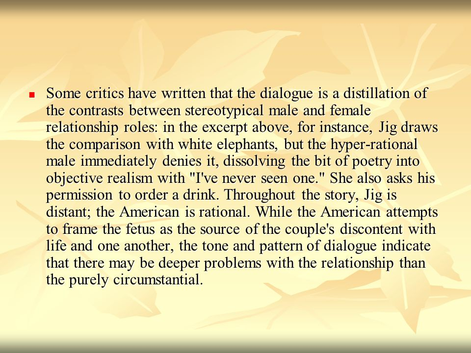 Some critics have written that the dialogue is a distillation of the contrasts between stereotypical male and female relationship roles: in the excerpt above, for instance, Jig draws the comparison with white elephants, but the hyper-rational male immediately denies it, dissolving the bit of poetry into objective realism with I ve never seen one. She also asks his permission to order a drink.
