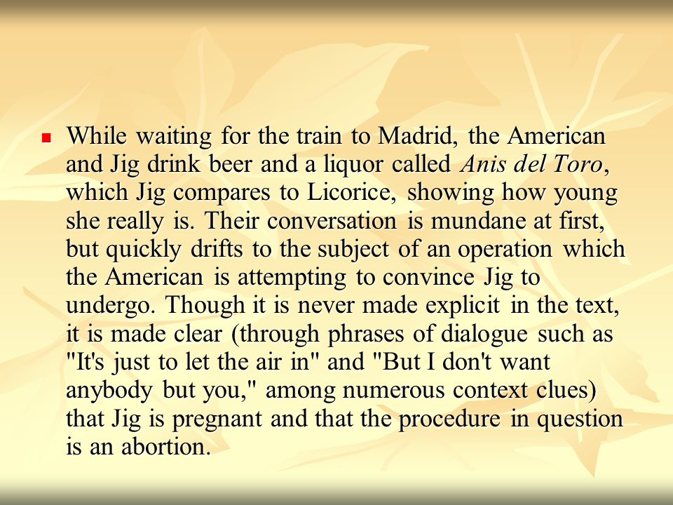 While waiting for the train to Madrid, the American and Jig drink beer and a liquor called Anis del Toro, which Jig compares to Licorice, showing how young she really is.