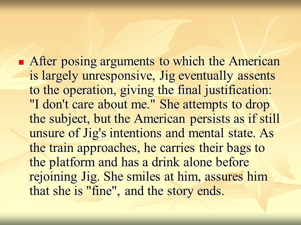 After posing arguments to which the American is largely unresponsive, Jig eventually assents to the operation, giving the final justification: I don t care about me. She attempts to drop the subject, but the American persists as if still unsure of Jig s intentions and mental state.