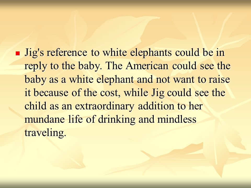 Jig s reference to white elephants could be in reply to the baby