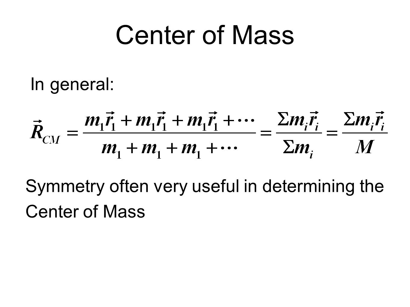 Center of Mass In general: Symmetry often very useful in determining the Center of Mass