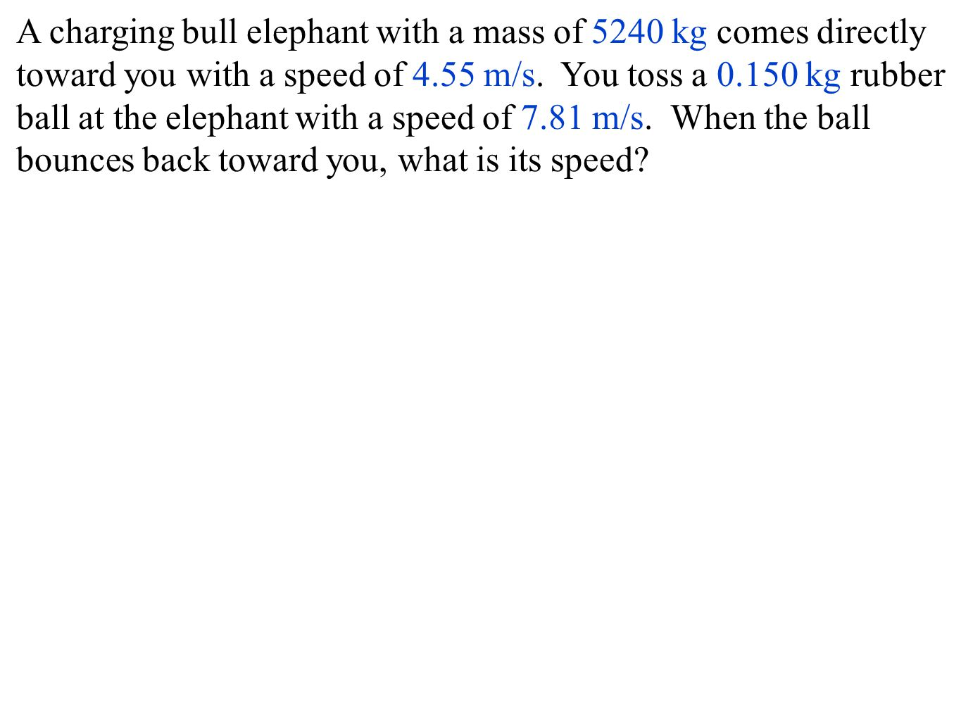 A charging bull elephant with a mass of 5240 kg comes directly toward you with a speed of 4.55 m/s.