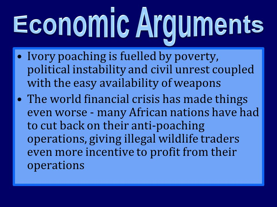 Economic Arguments Ivory poaching is fuelled by poverty, political instability and civil unrest coupled with the easy availability of weapons.