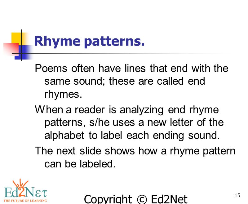 Rhyme patterns. Poems often have lines that end with the same sound; these are called end rhymes.