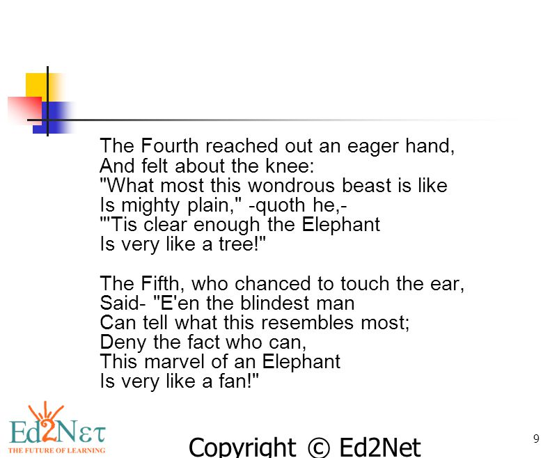 The Fourth reached out an eager hand, And felt about the knee: What most this wondrous beast is like Is mighty plain, -quoth he,- Tis clear enough the Elephant Is very like a tree! The Fifth, who chanced to touch the ear, Said- E en the blindest man Can tell what this resembles most; Deny the fact who can, This marvel of an Elephant Is very like a fan!