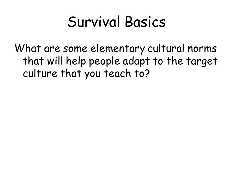 Survival Basics What are some elementary cultural norms that will help people adapt to the target culture that you teach to