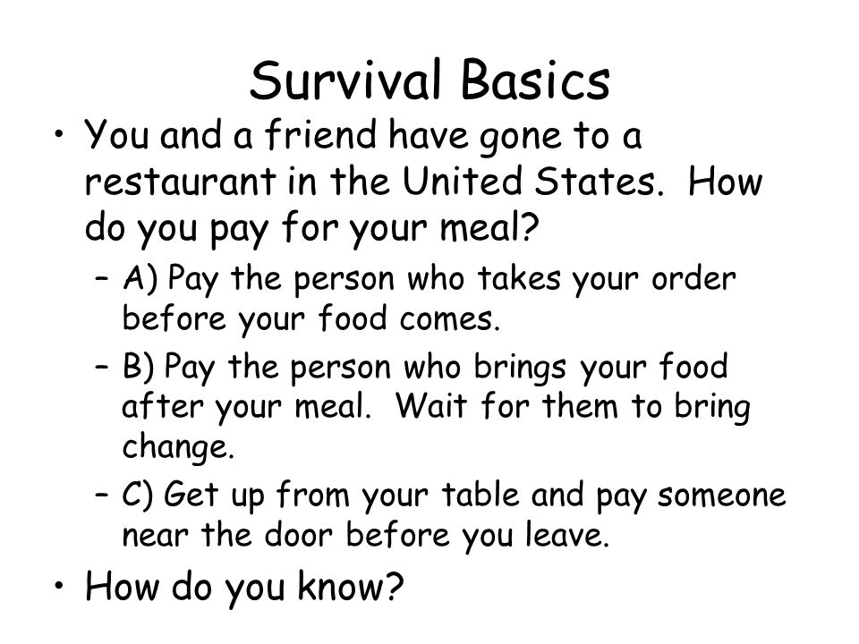 Survival Basics You and a friend have gone to a restaurant in the United States. How do you pay for your meal