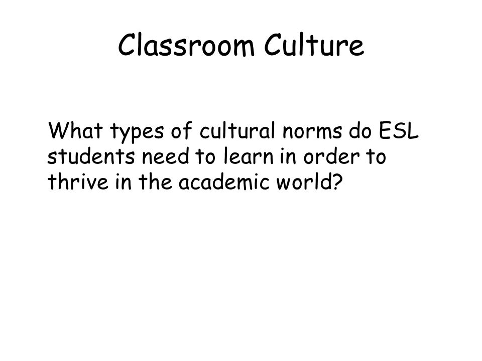 Classroom Culture What types of cultural norms do ESL students need to learn in order to thrive in the academic world