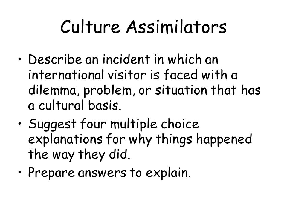 Culture Assimilators Describe an incident in which an international visitor is faced with a dilemma, problem, or situation that has a cultural basis.
