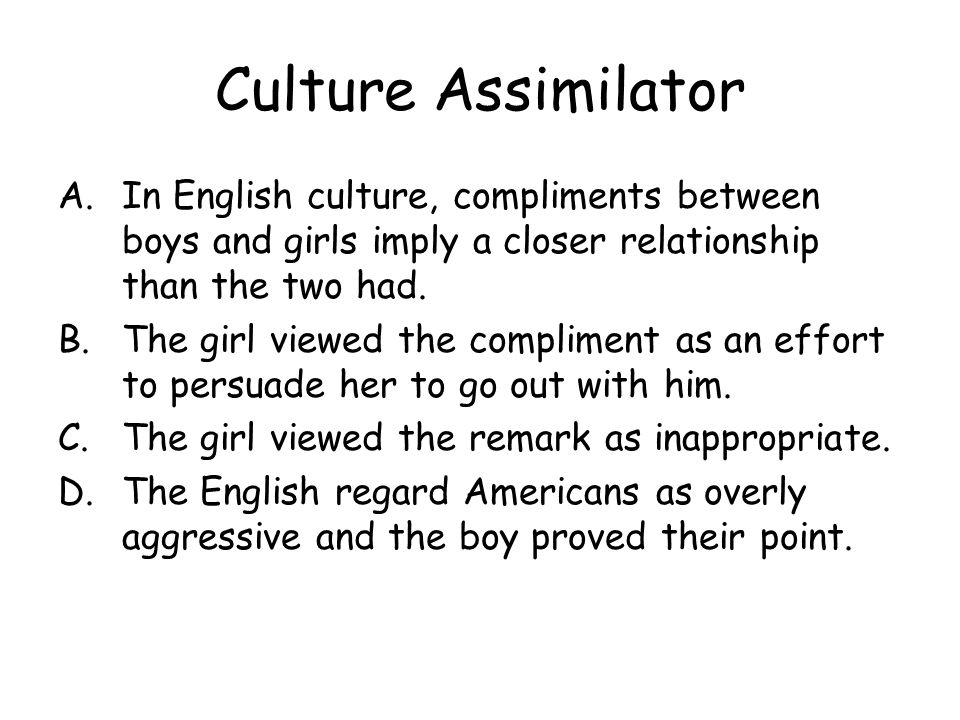 Culture Assimilator In English culture, compliments between boys and girls imply a closer relationship than the two had.