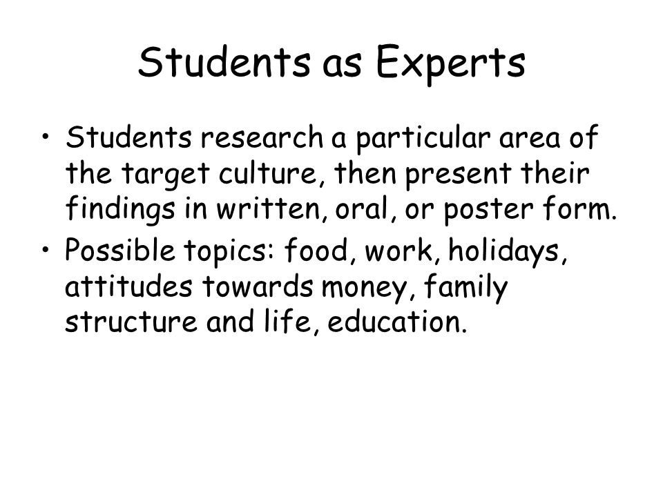 Students as Experts Students research a particular area of the target culture, then present their findings in written, oral, or poster form.